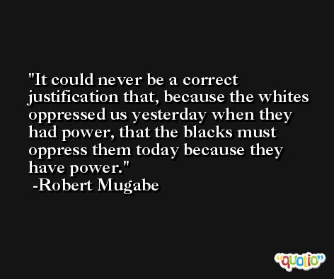 It could never be a correct justification that, because the whites oppressed us yesterday when they had power, that the blacks must oppress them today because they have power. -Robert Mugabe