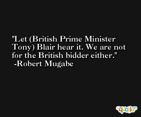Let (British Prime Minister Tony) Blair hear it. We are not for the British bidder either. -Robert Mugabe