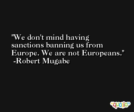 We don't mind having sanctions banning us from Europe. We are not Europeans. -Robert Mugabe