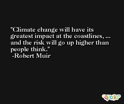 Climate change will have its greatest impact at the coastlines, ... and the risk will go up higher than people think. -Robert Muir