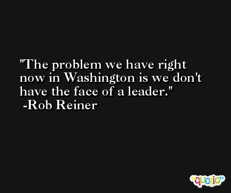 The problem we have right now in Washington is we don't have the face of a leader. -Rob Reiner