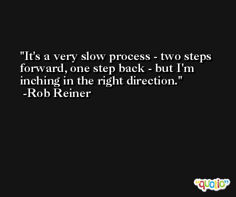 It's a very slow process - two steps forward, one step back - but I'm inching in the right direction. -Rob Reiner