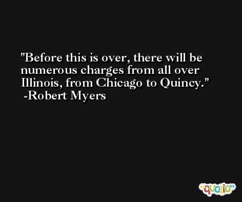 Before this is over, there will be numerous charges from all over Illinois, from Chicago to Quincy. -Robert Myers