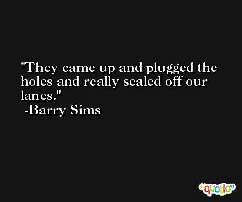 They came up and plugged the holes and really sealed off our lanes. -Barry Sims