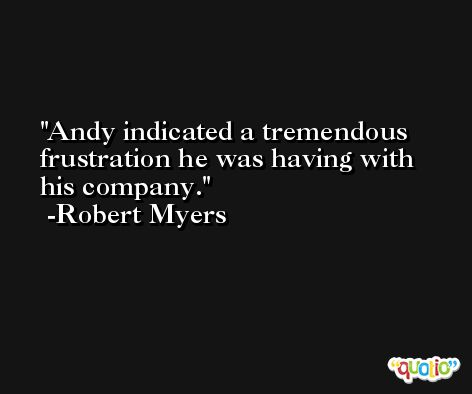 Andy indicated a tremendous frustration he was having with his company. -Robert Myers