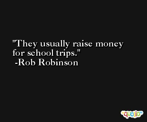 They usually raise money for school trips. -Rob Robinson