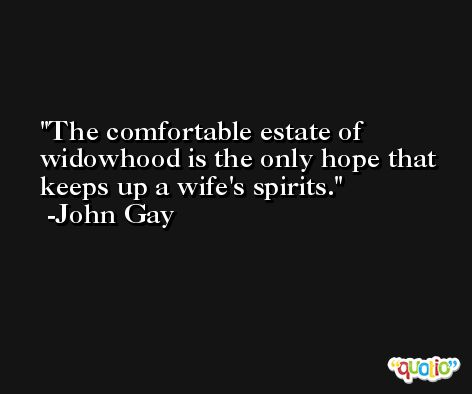 The comfortable estate of widowhood is the only hope that keeps up a wife's spirits. -John Gay