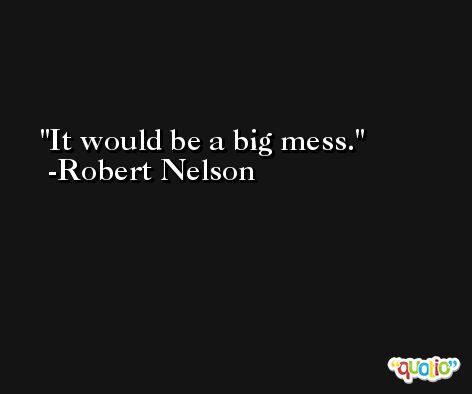 It would be a big mess. -Robert Nelson
