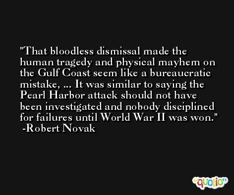 That bloodless dismissal made the human tragedy and physical mayhem on the Gulf Coast seem like a bureaucratic mistake, ... It was similar to saying the Pearl Harbor attack should not have been investigated and nobody disciplined for failures until World War II was won. -Robert Novak