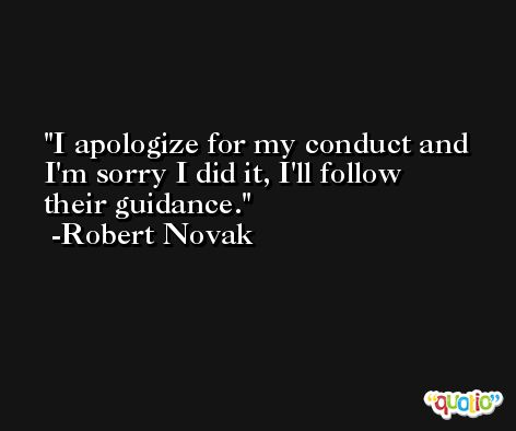 I apologize for my conduct and I'm sorry I did it, I'll follow their guidance. -Robert Novak