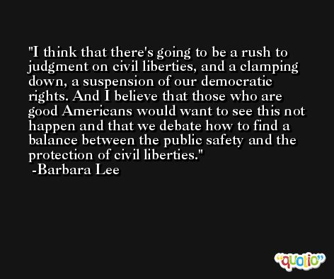 I think that there's going to be a rush to judgment on civil liberties, and a clamping down, a suspension of our democratic rights. And I believe that those who are good Americans would want to see this not happen and that we debate how to find a balance between the public safety and the protection of civil liberties. -Barbara Lee
