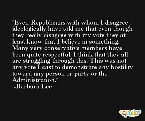 Even Republicans with whom I disagree ideologically have told me that even though they really disagree with my vote they at least know that I believe in something. Many very conservative members have been quite respectful. I think that they all are struggling through this. This was not any vote I cast to demonstrate any hostility toward any person or party or the Administration. -Barbara Lee
