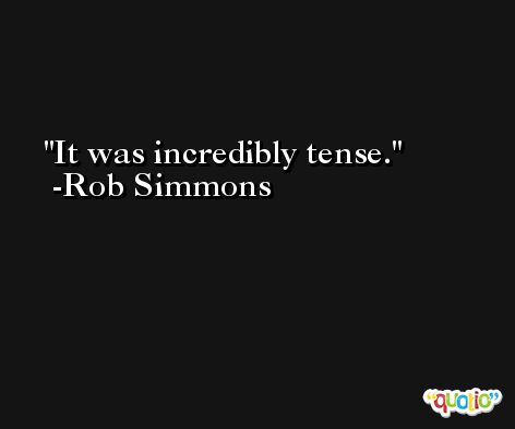 It was incredibly tense. -Rob Simmons