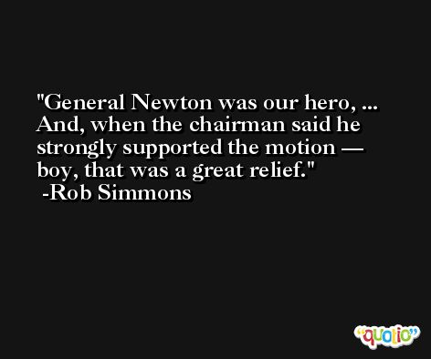 General Newton was our hero, ... And, when the chairman said he strongly supported the motion — boy, that was a great relief. -Rob Simmons