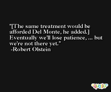 [The same treatment would be afforded Del Monte, he added.] Eventually we'll lose patience, ... but we're not there yet. -Robert Olstein