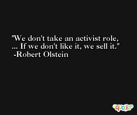 We don't take an activist role, ... If we don't like it, we sell it. -Robert Olstein