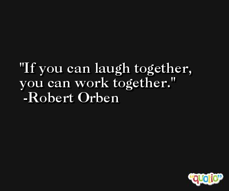 If you can laugh together, you can work together. -Robert Orben