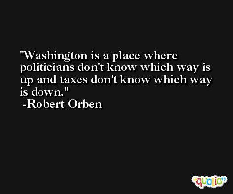 Washington is a place where politicians don't know which way is up and taxes don't know which way is down. -Robert Orben