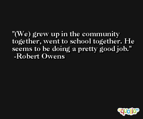 (We) grew up in the community together, went to school together. He seems to be doing a pretty good job. -Robert Owens