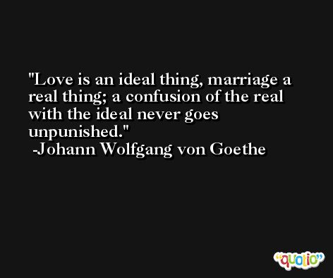 Love is an ideal thing, marriage a real thing; a confusion of the real with the ideal never goes unpunished. -Johann Wolfgang von Goethe