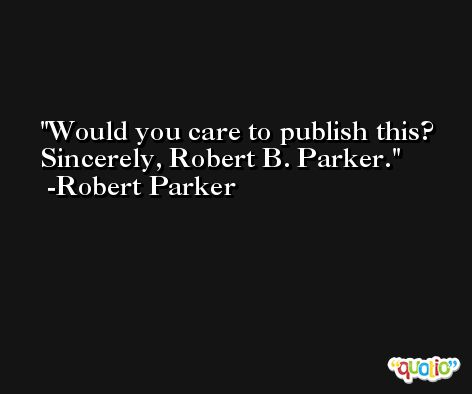 Would you care to publish this? Sincerely, Robert B. Parker. -Robert Parker