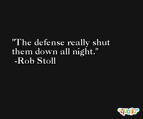 The defense really shut them down all night. -Rob Stoll