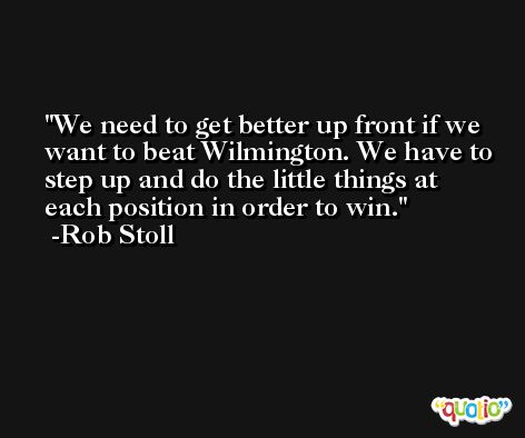 We need to get better up front if we want to beat Wilmington. We have to step up and do the little things at each position in order to win. -Rob Stoll
