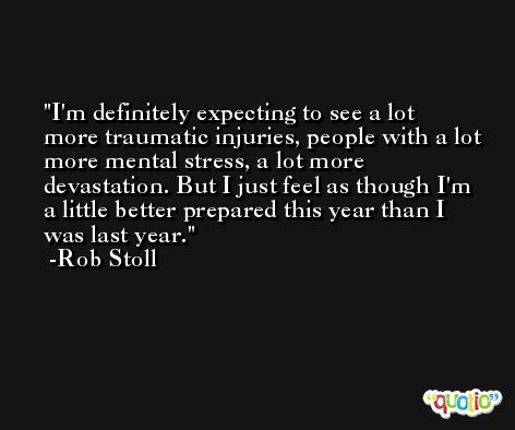 I'm definitely expecting to see a lot more traumatic injuries, people with a lot more mental stress, a lot more devastation. But I just feel as though I'm a little better prepared this year than I was last year. -Rob Stoll