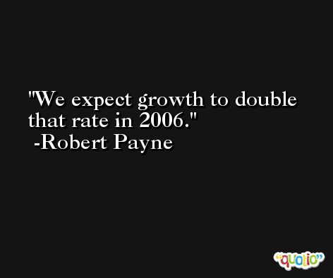 We expect growth to double that rate in 2006. -Robert Payne