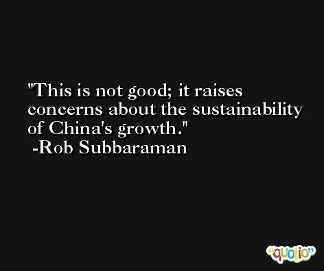 This is not good; it raises concerns about the sustainability of China's growth. -Rob Subbaraman