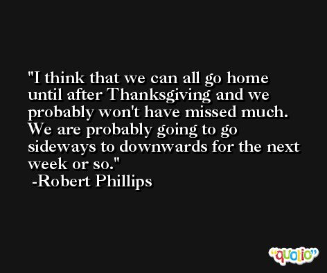 I think that we can all go home until after Thanksgiving and we probably won't have missed much. We are probably going to go sideways to downwards for the next week or so. -Robert Phillips