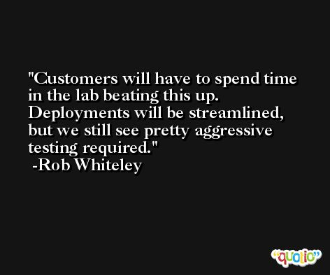 Customers will have to spend time in the lab beating this up. Deployments will be streamlined, but we still see pretty aggressive testing required. -Rob Whiteley