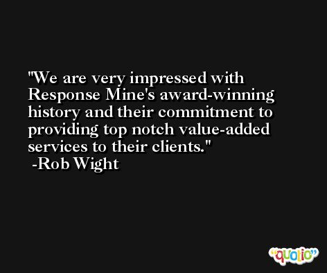 We are very impressed with Response Mine's award-winning history and their commitment to providing top notch value-added services to their clients. -Rob Wight