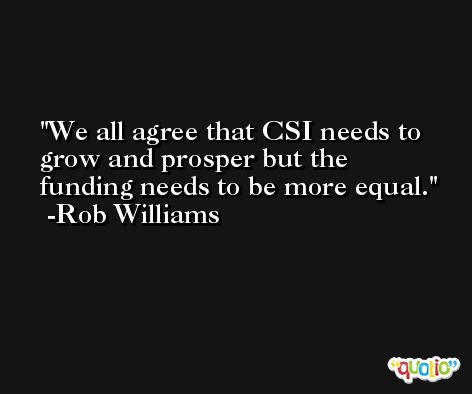We all agree that CSI needs to grow and prosper but the funding needs to be more equal. -Rob Williams