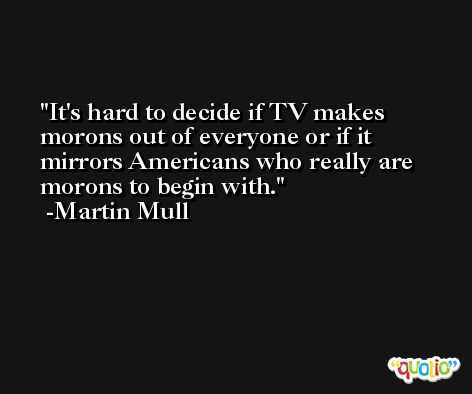It's hard to decide if TV makes morons out of everyone or if it mirrors Americans who really are morons to begin with. -Martin Mull