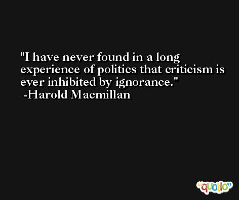 I have never found in a long experience of politics that criticism is ever inhibited by ignorance. -Harold Macmillan