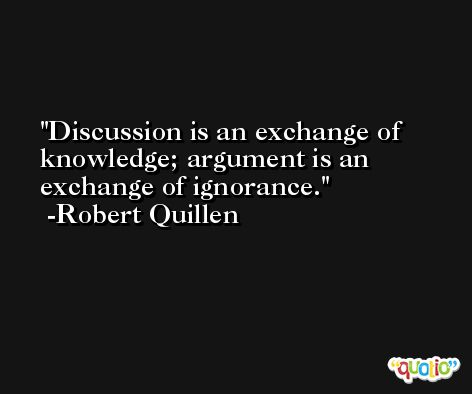 Discussion is an exchange of knowledge; argument is an exchange of ignorance. -Robert Quillen