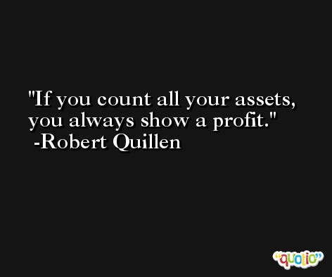 If you count all your assets, you always show a profit. -Robert Quillen