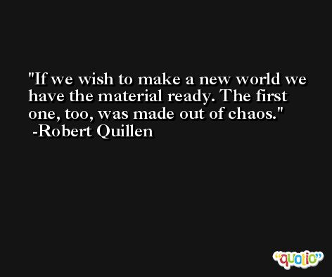 If we wish to make a new world we have the material ready. The first one, too, was made out of chaos. -Robert Quillen