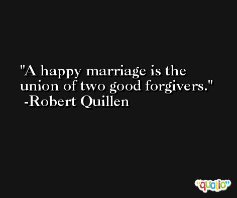 A happy marriage is the union of two good forgivers. -Robert Quillen