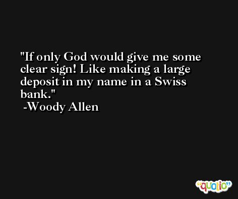 If only God would give me some clear sign! Like making a large deposit in my name in a Swiss bank. -Woody Allen