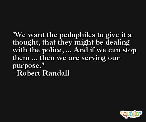 We want the pedophiles to give it a thought, that they might be dealing with the police, ... And if we can stop them ... then we are serving our purpose. -Robert Randall