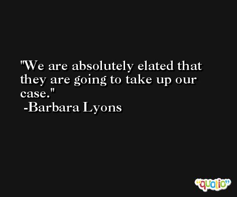 We are absolutely elated that they are going to take up our case. -Barbara Lyons