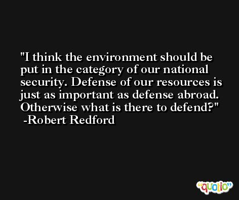 I think the environment should be put in the category of our national security. Defense of our resources is just as important as defense abroad. Otherwise what is there to defend? -Robert Redford