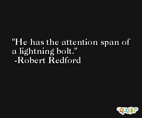 He has the attention span of a lightning bolt. -Robert Redford
