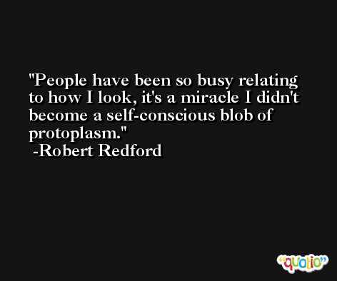 People have been so busy relating to how I look, it's a miracle I didn't become a self-conscious blob of protoplasm. -Robert Redford