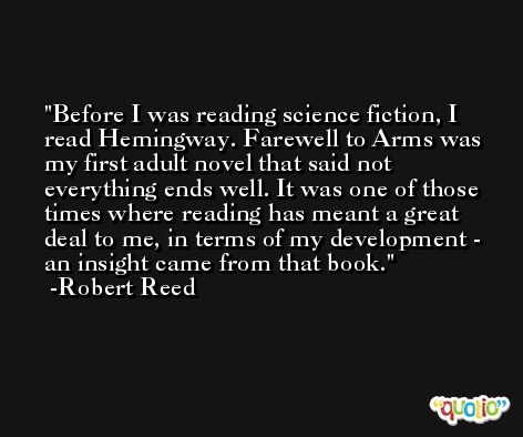 Before I was reading science fiction, I read Hemingway. Farewell to Arms was my first adult novel that said not everything ends well. It was one of those times where reading has meant a great deal to me, in terms of my development - an insight came from that book. -Robert Reed