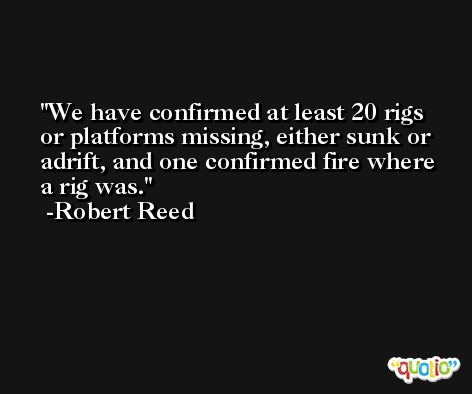 We have confirmed at least 20 rigs or platforms missing, either sunk or adrift, and one confirmed fire where a rig was. -Robert Reed