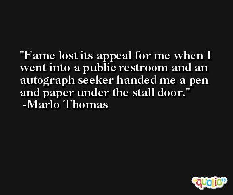 Fame lost its appeal for me when I went into a public restroom and an autograph seeker handed me a pen and paper under the stall door. -Marlo Thomas