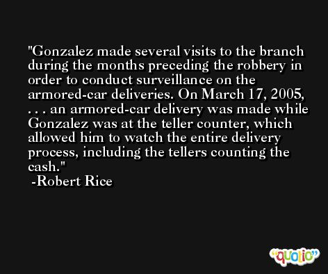Gonzalez made several visits to the branch during the months preceding the robbery in order to conduct surveillance on the armored-car deliveries. On March 17, 2005, . . . an armored-car delivery was made while Gonzalez was at the teller counter, which allowed him to watch the entire delivery process, including the tellers counting the cash. -Robert Rice